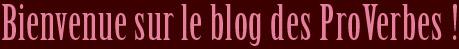 Bienvenue sur le blog des ProVerbes !